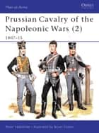 Prussian Cavalry of the Napoleonic Wars (2) - 1807–15 ebook by Peter Hofschröer, Bryan Fosten