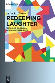Redeeming Laughter - The Comic Dimension of Human Experience ebook by Peter L. Berger