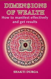 Dimensions of Wealth: Learn how to manifest effectively and transform your life ebook by Shakti Durga