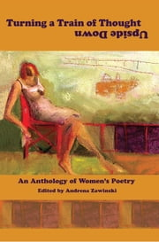 Turning a Train of Thought Upside Down: An Anthology of Women's Poetry ebook by Andrena Zawinski