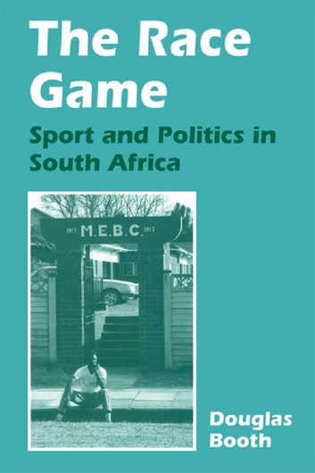 The Race Game - Sport and Politics in South Africa ebook by Douglas Booth