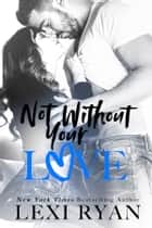 Not Without Your Love ebook by Lexi Ryan