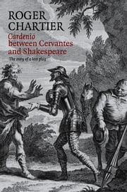 Cardenio between Cervantes and Shakespeare - The Story of a Lost Play ebook by Roger Chartier