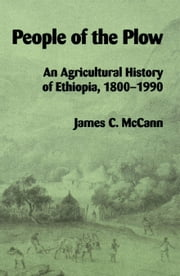 People of the Plow: An Agricultural History of Ethiopia, 1800-1990 ebook by James, C. McCann