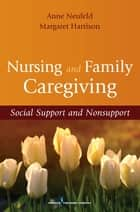 Nursing and Family Caregiving ebook by Dr. Margaret Harrison, PhD,Dr. Anne Neufeld, PhD