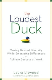 The Loudest Duck - Moving Beyond Diversity while Embracing Differences to Achieve Success at Work ebook by Laura A. Liswood