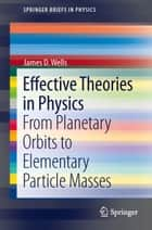 Effective Theories in Physics ebook by James D. Wells