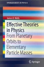 Effective Theories in Physics - From Planetary Orbits to Elementary Particle Masses ebook by James D. Wells