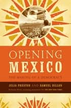 Opening Mexico - The Making of a Democracy ebook by Julia Preston, Samuel Dillon