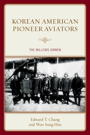 Korean American Pioneer Aviators - The Willows Airmen ebook by Edward T. Chang,Woo Sung Han
