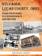 SYLVANIA, LUCAS COUNTY, OHIO; - FROM FOOTPATHS TO EXPRESSWAYS AND BEYOND VOLUME FIVE ebook by Gayleen Gindy