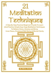 21 Meditation Techniques: A Step By Step Practical Beginner's Guide To Learn And Practice Simple Easy Yoga Meditation Techniques To Relieve Stress, Anxiety and Bring Inner Peace, Emotional Well-Being & Mental Clarity ebook by Shiva Girish