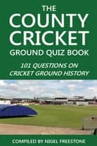 The County Cricket Ground Quiz Book - 101 Questions on Cricket Ground History ebook by Nigel Freestone