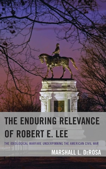 The Enduring Relevance of Robert E. Lee - The Ideological Warfare Underpinning the American Civil War ebook by Marshall L. DeRosa