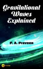 Gravitational Waves Explained ebook by P. A. Praveen