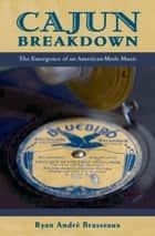 Cajun Breakdown - The Emergence of an American-Made Music ebook by Ryan Andre Brasseaux