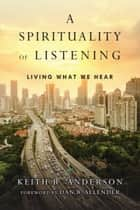 A Spirituality of Listening - Living What We Hear ebook by Keith R. Anderson, Dan B. Allender