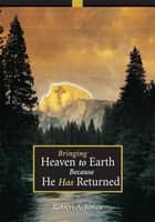 Bringing Heaven to Earth Because He Has Returned ebook by Robert Jones