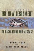 The New Testament: Its Background and Message ebook by Thomas Lea,David Alan Black