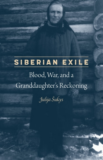 Siberian Exile - Blood, War, and a Granddaughter's Reckoning ebook by Julija Sukys