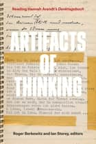 Artifacts of Thinking - Reading Hannah Arendt's Denktagebuch ebook by Roger Berkowitz, Ian Storey