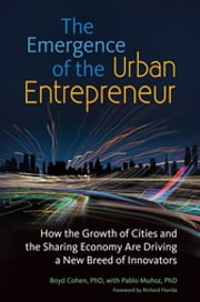 The Emergence of the Urban Entrepreneur: How the Growth of Cities and the Sharing Economy Are Driving a New Breed of Innovators - How the Growth of Cities and the Sharing Economy Are Driving a New Breed of Innovators ebook by Boyd Cohen,Pablo Muñoz,Richard Florida