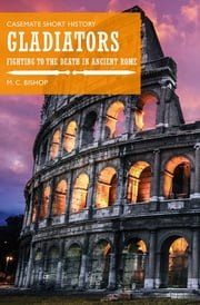 Gladiators - Fighting to the Death in Ancient Rome ebook by M.C. Bishop