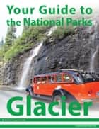 Your Guide to Glacier National Park ebook by Michael Joseph Oswald