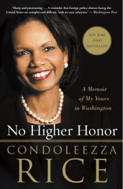 No Higher Honor: A Memoir of My Years in Washington - A Memoir of My Years in Washington ebook by Condoleezza Rice