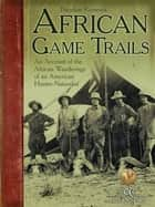 African Game Trails - An Account of the African Wanderings of an American HunterNaturalist ebook by Theodore Roosevelt