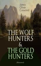 THE WOLF HUNTERS & THE GOLD HUNTERS (Illustrated) - Thrilling Tales of Adventures in the Canadian Wilderness ebook by James Oliver Curwood, C. M. Relyea