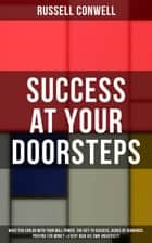 SUCCESS AT YOUR DOORSTEPS: What You Can Do With Your Will Power, The Key to Success, Acres of Diamonds, Praying for Money & Every Man His Own University - The Ultimate Collection of 5 Self-Help Books on Achieving Success, Education, Fortune & Personal Growth ebook by Russell Conwell
