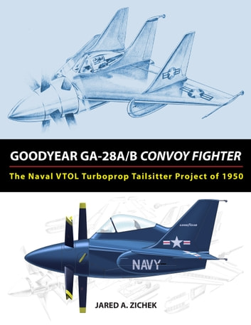 Goodyear GA-28A/B Convoy Fighter: The Naval VTOL Turboprop Tailsitter Project of 1950 ebook by Jared A. Zichek