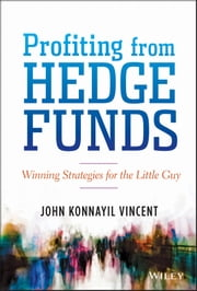 Profiting from Hedge Funds - Winning Strategies for the Little Guy ebook by John Konnayil Vincent