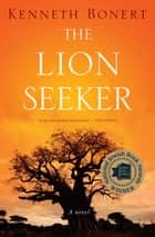 The Lion Seeker - A Novel ebook by Kenneth Bonert
