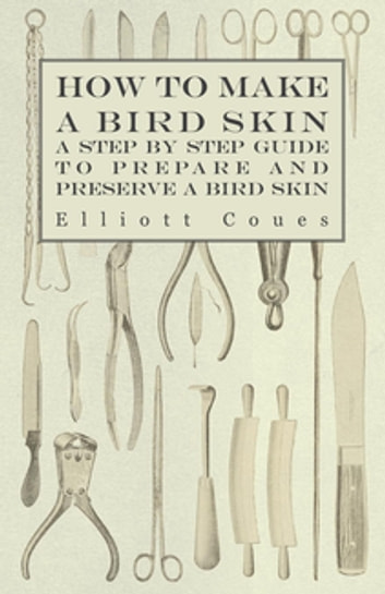 How to Make a Bird Skin - A Step by Step Guide to Prepare and Preserve a Bird Skin ebook by Elliott Coues