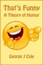 That's Funny: A Theory of Humor ebook by George J Cole