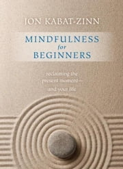 Mindfulness for Beginners: Reclaiming the Present Moment--and Your Life - Reclaiming the Present Moment--and Your Life ebook by Kabat-Zinn, Jon