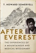 After Everest: The Experiences of a Mountaineer and Medical Missionary ebook by T. Howard Somervell