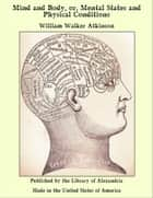 Mind and Body, or, Mental States and Physical Conditions ebook by William Walker Atkinson