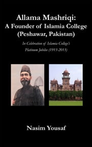 Allama Mashriqi: A Founder of Islamia College (Peshawar, Pakistan) - In Celebration of Islamia College's Platinum Jubilee (1913-2013) ebook by Yousaf, Nasim
