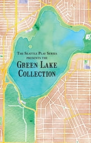 The Green Lake Collection - The Seattle Play Series, #1 ebook by Rebecca A. Demarest,Courtney A. Kessler,J.D. Panzer,Melanie Hampton,Jerry Kraft,Emily Golden,J. Michael Tumblin,Kevin Bordi