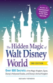 The Hidden Magic of Walt Disney World - Over 600 Secrets of the Magic Kingdom, Epcot, Disney's Hollywood Studios, and Disney's Animal Kingdom ebook by Susan Veness