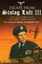 Escape from Stalag Luft III - The True Story of My Successful Great Escape: The Memoir of Bob Vanderstok ebook by Bram Vanderstok, Simon Pearson