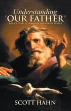 Understanding Our Father: Biblical Reflections on the Lord's Prayer ebook by Scott Hahn