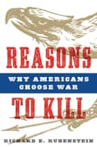 Reasons to Kill - Why Americans Choose War ebook by Richard E. Rubenstein