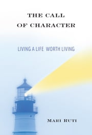 The Call of Character - Living a Life Worth Living ebook by Mari Ruti