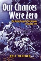 Our Chances Were Zero - The Daring Escape by Two German POW's from India in 1942 ebook by Rolf Magener