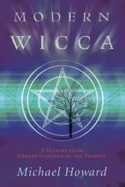 Modern Wicca: A History From Gerald Gardner to the Present - A History From Gerald Gardner to the Present ebook by Michael Howard