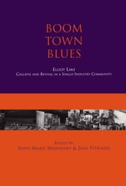 Boom Town Blues: Elliot Lake - Collapse and Revival in a Single-Industry Community ebook by Anne-Marie Mawhiney, Jane Pitblado